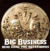 BIG BUSINESS  - CD HERE COME THE WATERWORKS