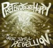 PRETEND YOU'RE HAPPY  - CD GREAT JOYFUL REBELLION