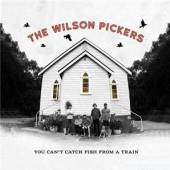 WILSON PICKERS  - CD YOU CAN'T CATCH FISH FROM A TRAIN