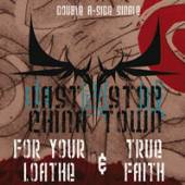LAST STOP CHINA TOWN  - CD FOR YOUR LOATHE & TRUE FAITH