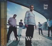 BIC IVO  - CD DO YOU WANNA...